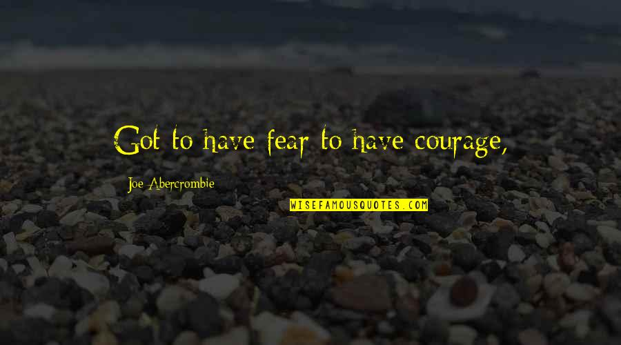 Clever California Quotes By Joe Abercrombie: Got to have fear to have courage,