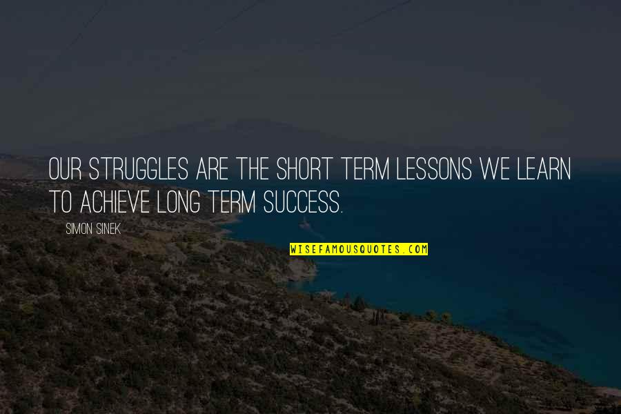 Clever California Quotes By Simon Sinek: Our struggles are the short term lessons we