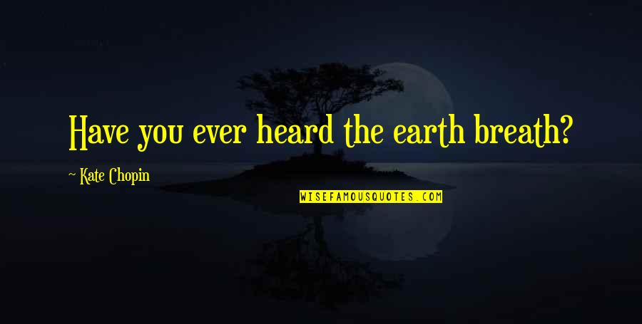 Clever Earth Quotes By Kate Chopin: Have you ever heard the earth breath?