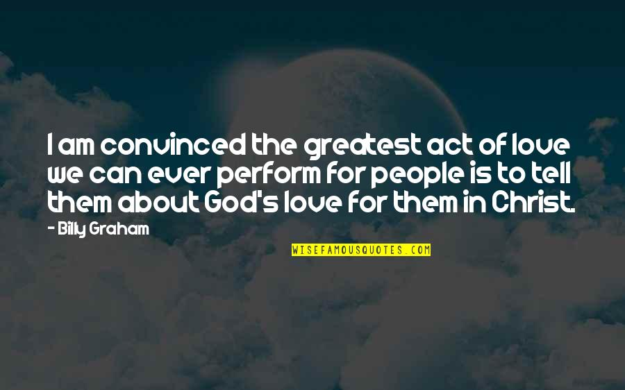 Clever Springtime Quotes By Billy Graham: I am convinced the greatest act of love