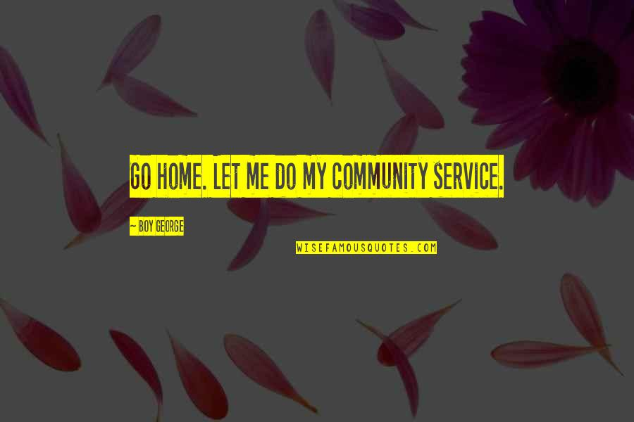 Client Relationships Quotes By Boy George: Go home. Let me do my community service.