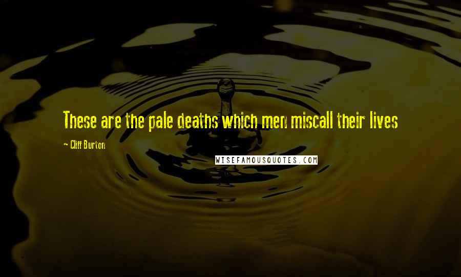 Cliff Burton quotes: These are the pale deaths which men miscall their lives