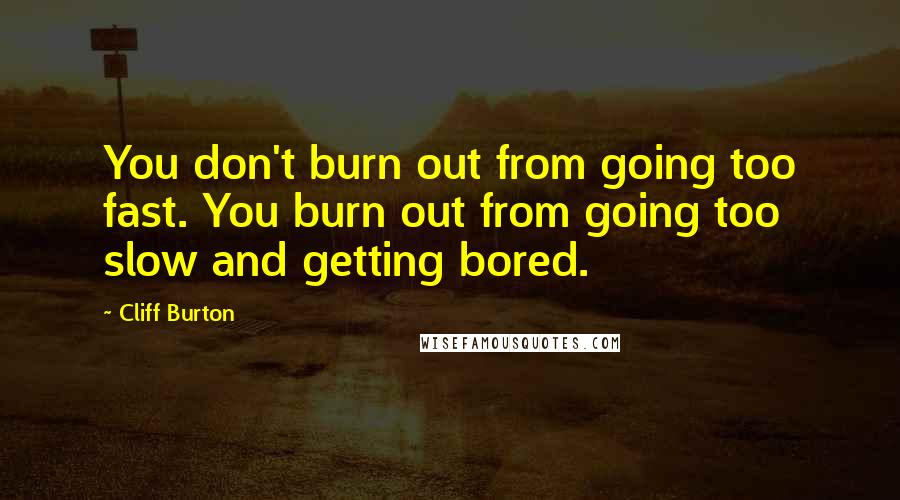 Cliff Burton quotes: You don't burn out from going too fast. You burn out from going too slow and getting bored.