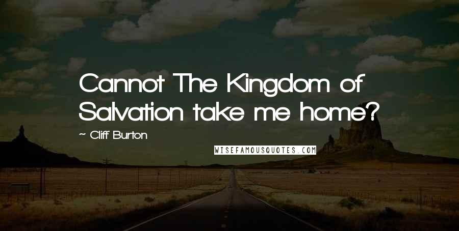 Cliff Burton quotes: Cannot The Kingdom of Salvation take me home?
