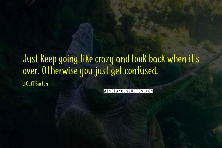 Cliff Burton quotes: Just keep going like crazy and look back when it's over. Otherwise you just get confused.