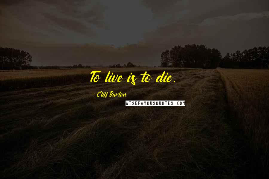 Cliff Burton quotes: To live is to die.
