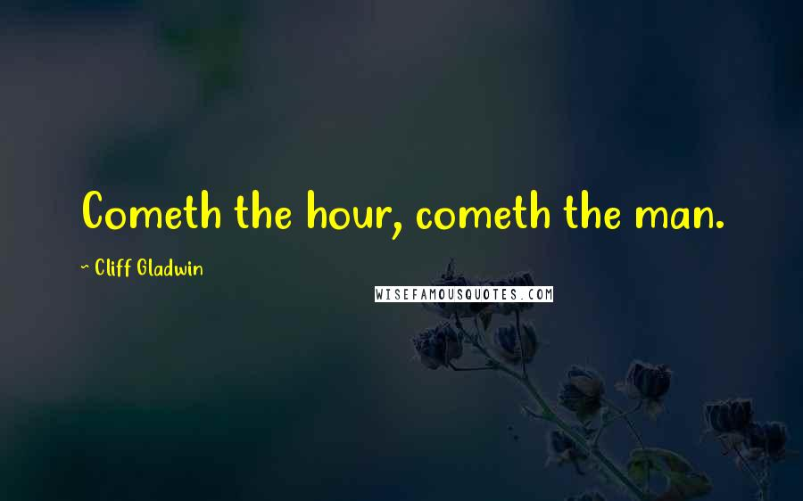 Cliff Gladwin quotes: Cometh the hour, cometh the man.