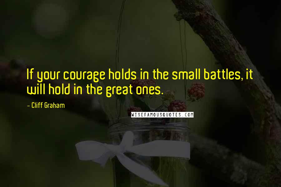 Cliff Graham quotes: If your courage holds in the small battles, it will hold in the great ones.