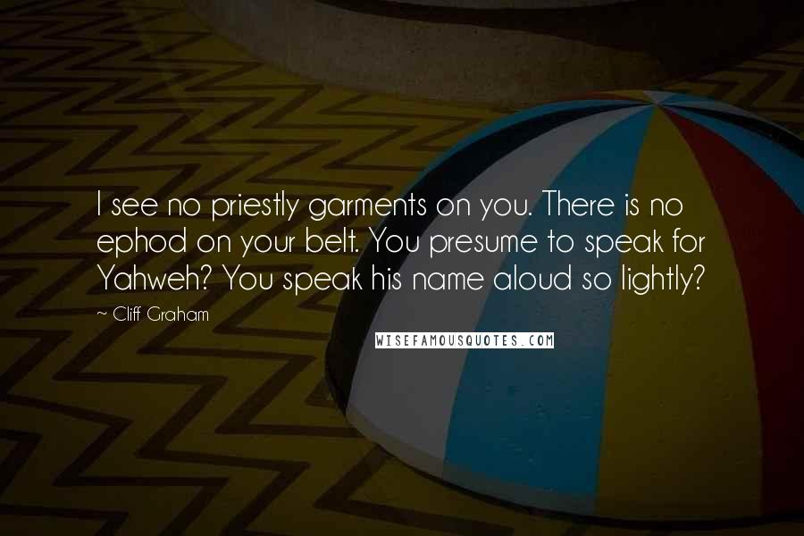 Cliff Graham quotes: I see no priestly garments on you. There is no ephod on your belt. You presume to speak for Yahweh? You speak his name aloud so lightly?