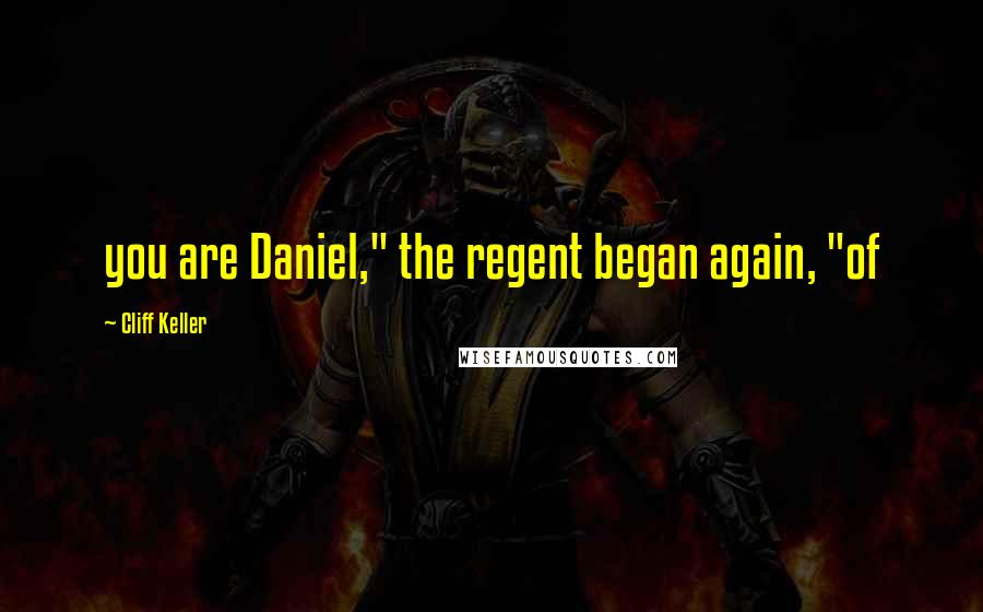 "Cliff Keller quotes: you are Daniel,"" the regent began again, ""of"
