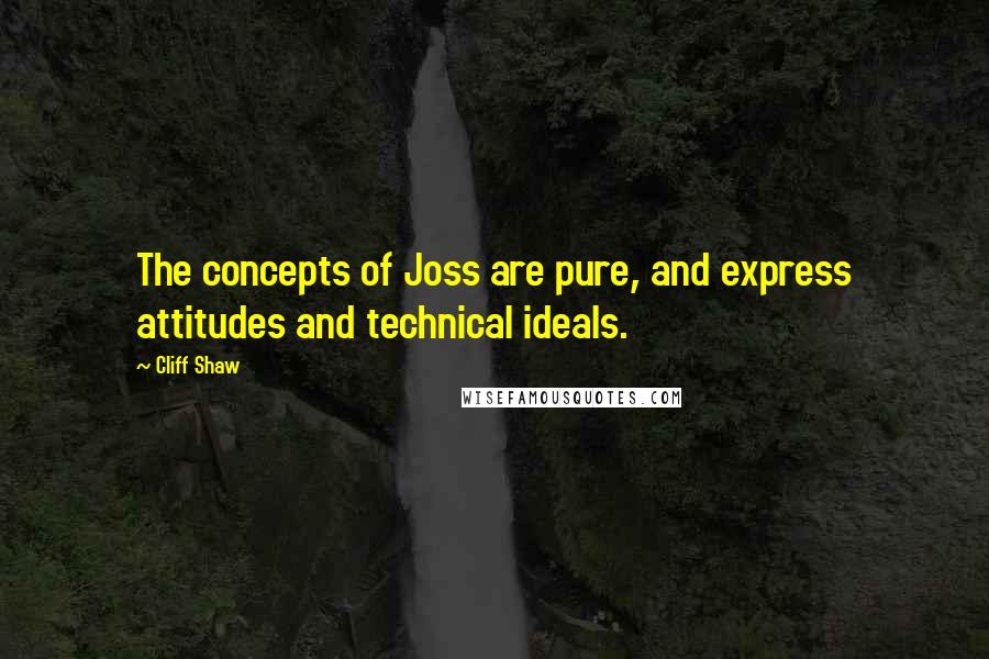 Cliff Shaw quotes: The concepts of Joss are pure, and express attitudes and technical ideals.