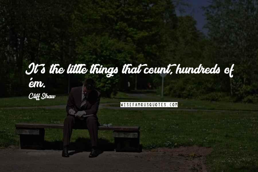 Cliff Shaw quotes: It's the little things that count, hundreds of 'em.