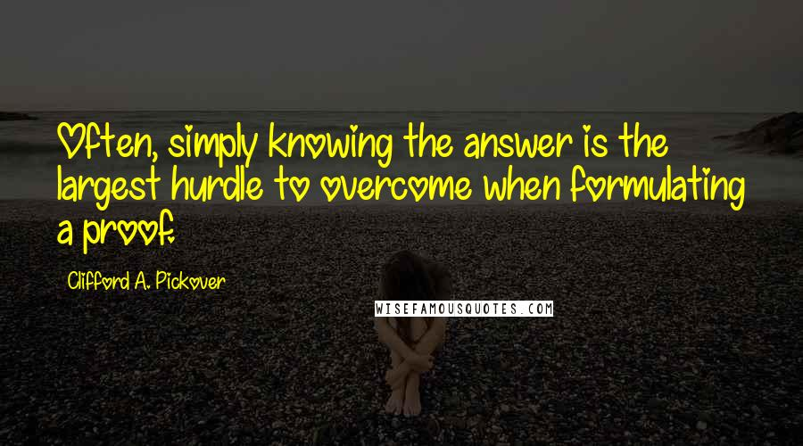 Clifford A. Pickover quotes: Often, simply knowing the answer is the largest hurdle to overcome when formulating a proof.