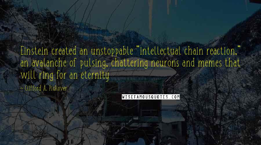 """Clifford A. Pickover quotes: Einstein created an unstoppable """"intellectual chain reaction,"""" an avalanche of pulsing, chattering neurons and memes that will ring for an eternity"""