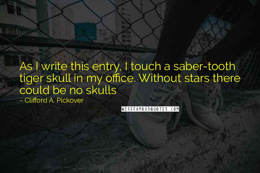 Clifford A. Pickover quotes: As I write this entry, I touch a saber-tooth tiger skull in my office. Without stars there could be no skulls