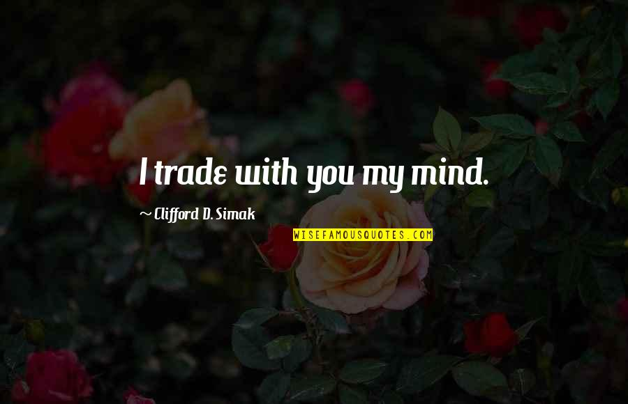 Clifford D Simak Quotes By Clifford D. Simak: I trade with you my mind.