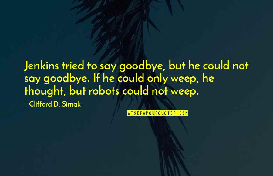 Clifford D Simak Quotes By Clifford D. Simak: Jenkins tried to say goodbye, but he could