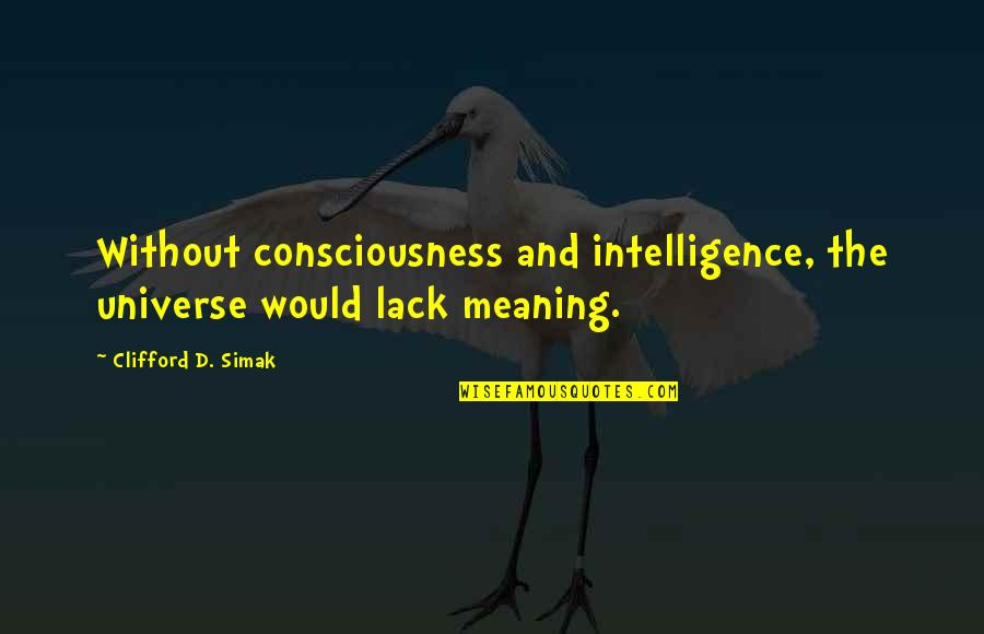 Clifford D Simak Quotes By Clifford D. Simak: Without consciousness and intelligence, the universe would lack