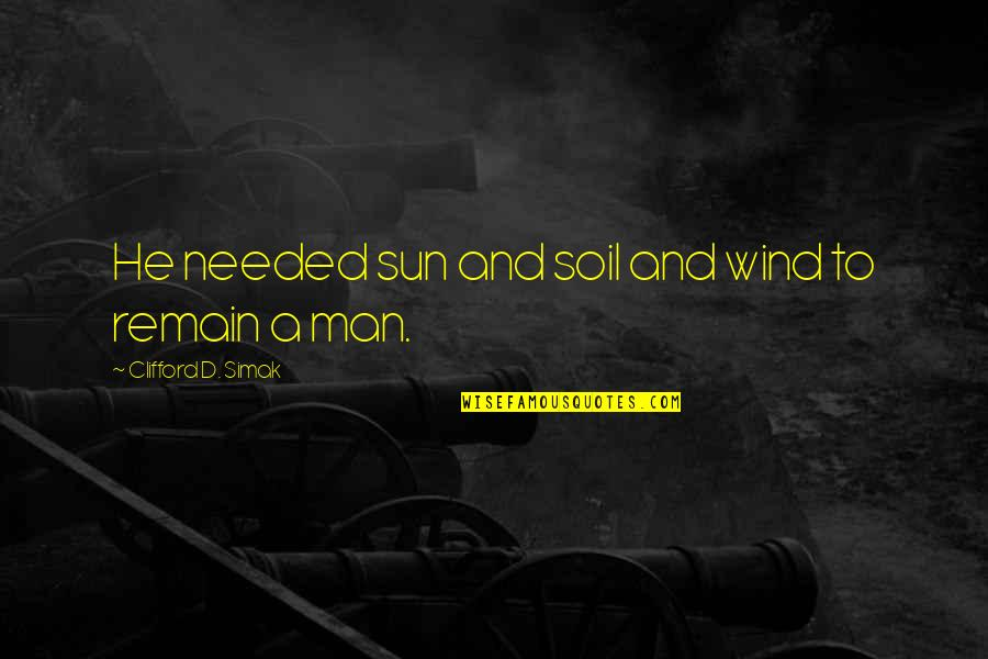 Clifford D Simak Quotes By Clifford D. Simak: He needed sun and soil and wind to