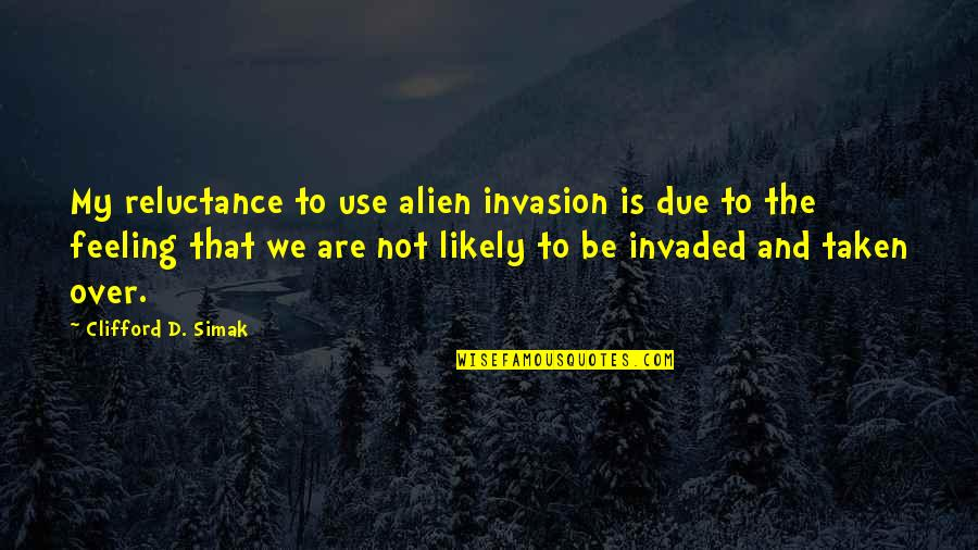 Clifford D Simak Quotes By Clifford D. Simak: My reluctance to use alien invasion is due