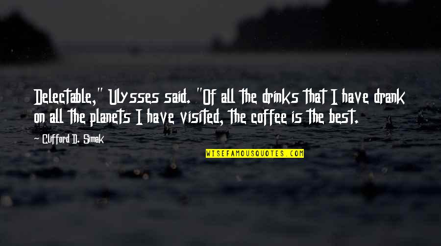 "Clifford D Simak Quotes By Clifford D. Simak: Delectable,"" Ulysses said. ""Of all the drinks that"