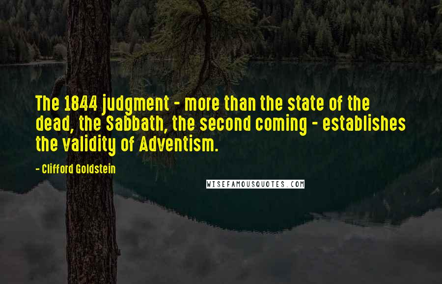 Clifford Goldstein quotes: The 1844 judgment - more than the state of the dead, the Sabbath, the second coming - establishes the validity of Adventism.