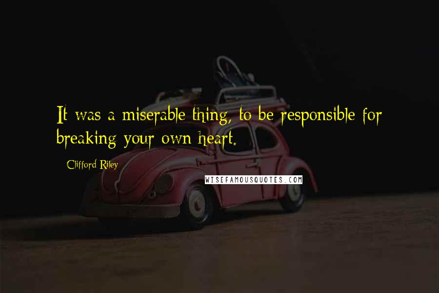 Clifford Riley quotes: It was a miserable thing, to be responsible for breaking your own heart.