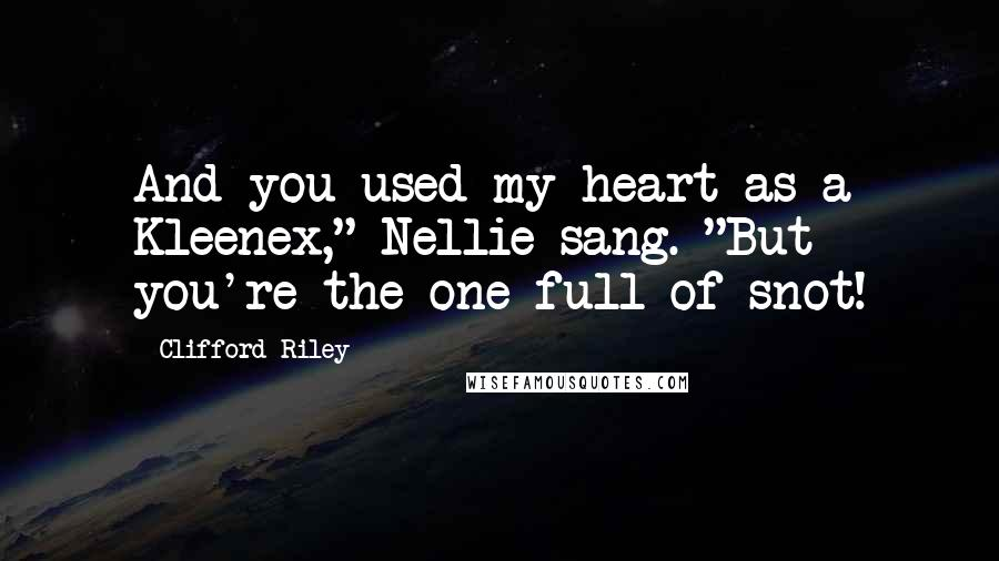 """Clifford Riley quotes: And you used my heart as a Kleenex,"""" Nellie sang. """"But you're the one full of snot!"""