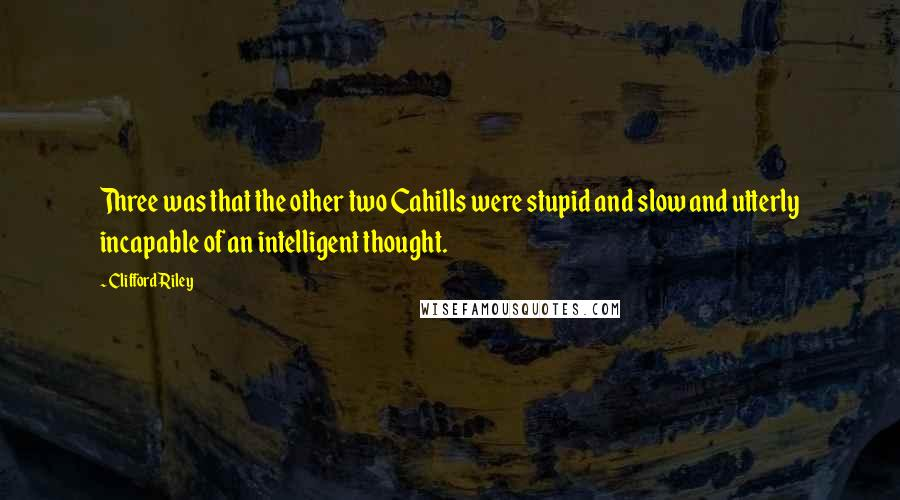 Clifford Riley quotes: Three was that the other two Cahills were stupid and slow and utterly incapable of an intelligent thought.
