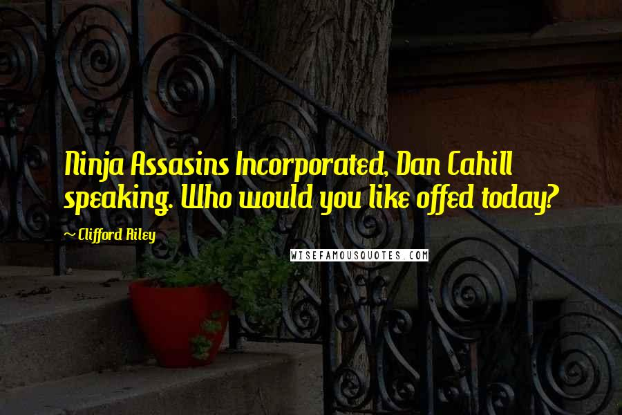 Clifford Riley quotes: Ninja Assasins Incorporated, Dan Cahill speaking. Who would you like offed today?