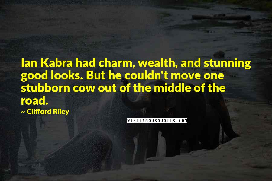 Clifford Riley quotes: Ian Kabra had charm, wealth, and stunning good looks. But he couldn't move one stubborn cow out of the middle of the road.