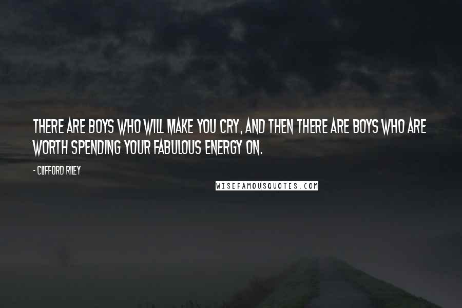 Clifford Riley quotes: There are boys who will make you cry, and then there are boys who are worth spending your fabulous energy on.