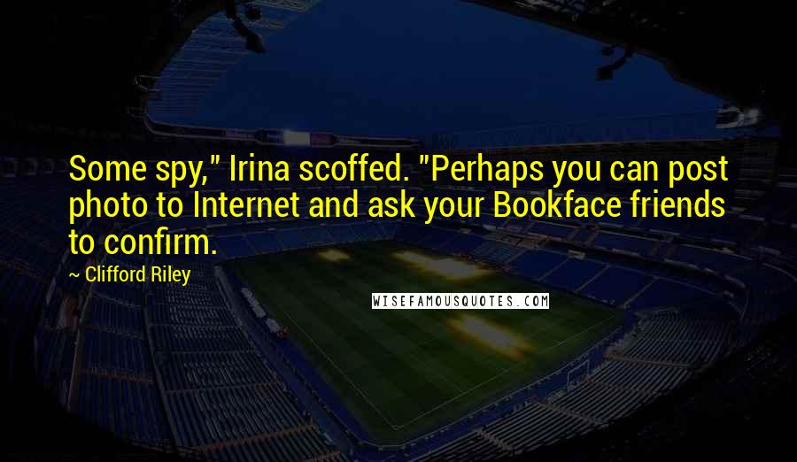 """Clifford Riley quotes: Some spy,"""" Irina scoffed. """"Perhaps you can post photo to Internet and ask your Bookface friends to confirm."""