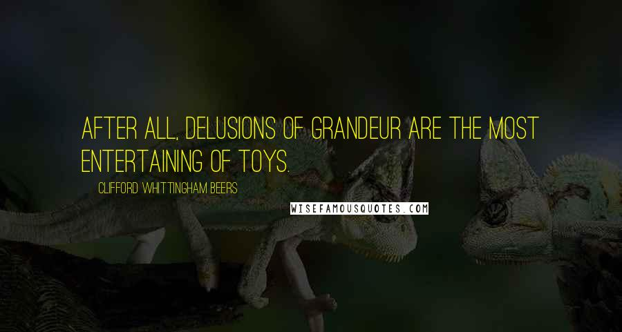 Clifford Whittingham Beers quotes: After all, delusions of grandeur are the most entertaining of toys.