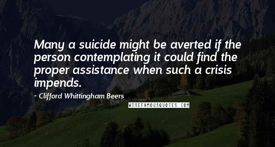 Clifford Whittingham Beers quotes: Many a suicide might be averted if the person contemplating it could find the proper assistance when such a crisis impends.