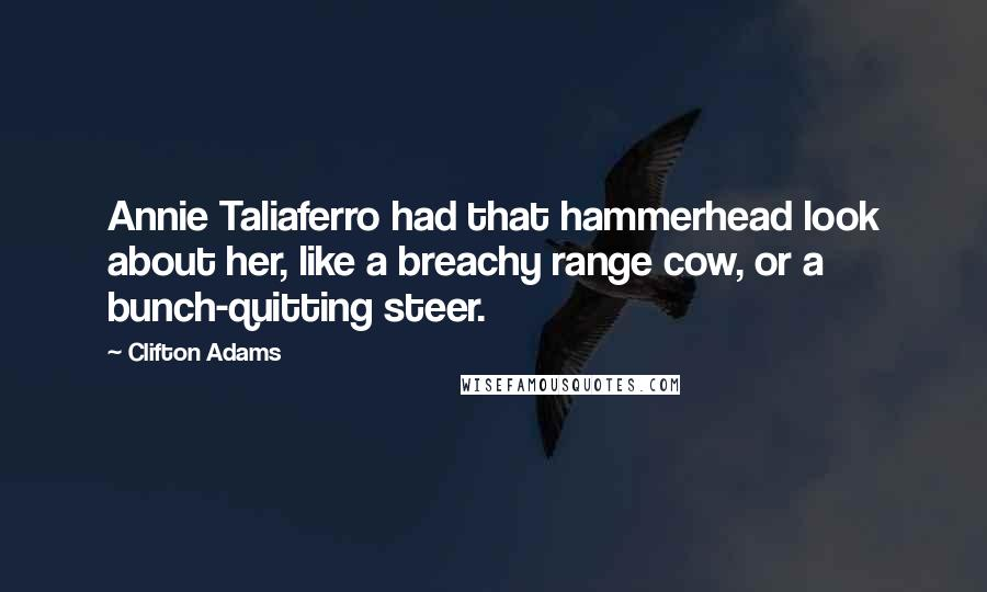 Clifton Adams quotes: Annie Taliaferro had that hammerhead look about her, like a breachy range cow, or a bunch-quitting steer.