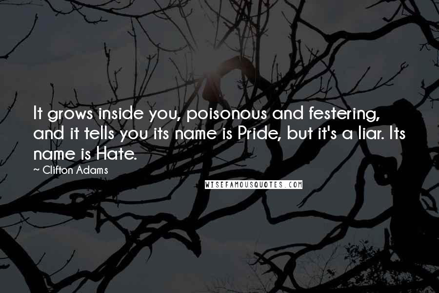 Clifton Adams quotes: It grows inside you, poisonous and festering, and it tells you its name is Pride, but it's a liar. Its name is Hate.
