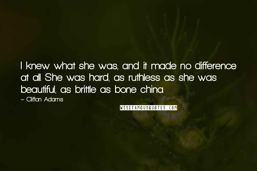 Clifton Adams quotes: I knew what she was, and it made no difference at all. She was hard, as ruthless as she was beautiful, as brittle as bone china.