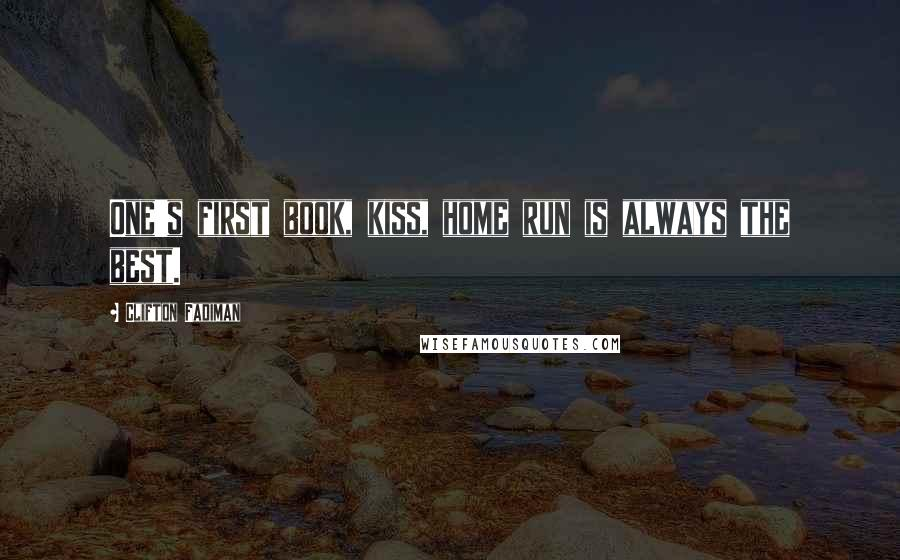 Clifton Fadiman quotes: One's first book, kiss, home run is always the best.