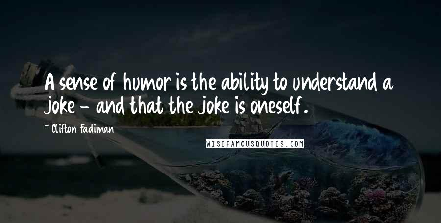 Clifton Fadiman quotes: A sense of humor is the ability to understand a joke - and that the joke is oneself.