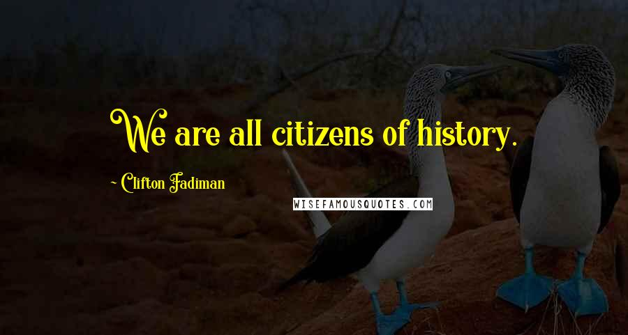 Clifton Fadiman quotes: We are all citizens of history.