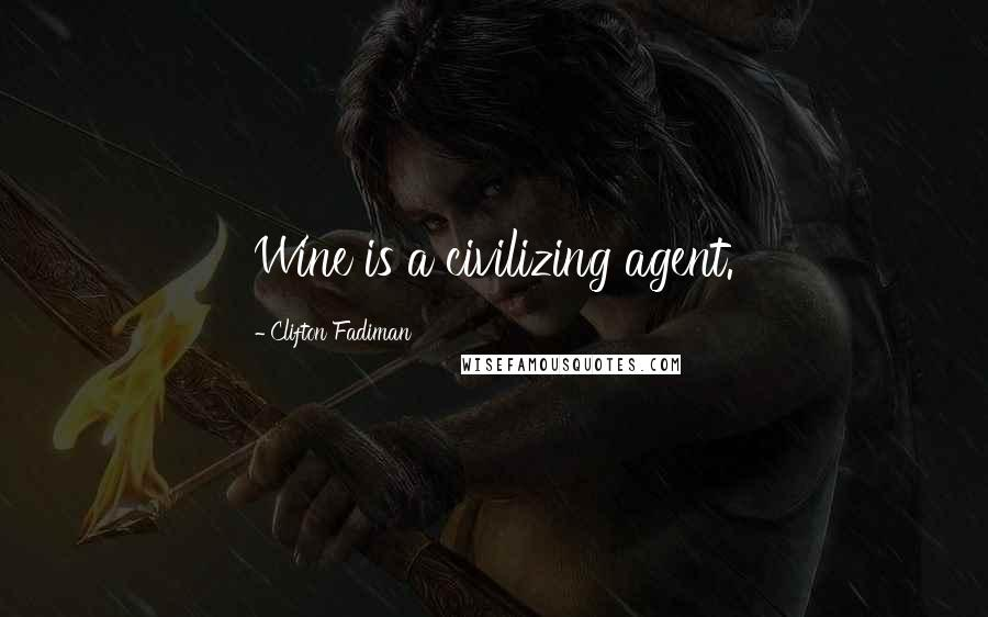 Clifton Fadiman quotes: Wine is a civilizing agent.