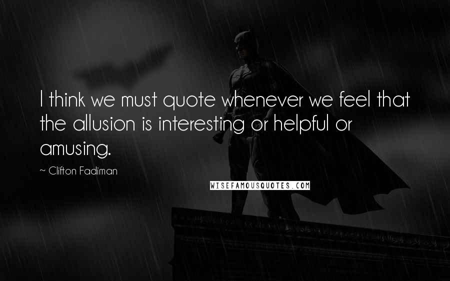 Clifton Fadiman quotes: I think we must quote whenever we feel that the allusion is interesting or helpful or amusing.