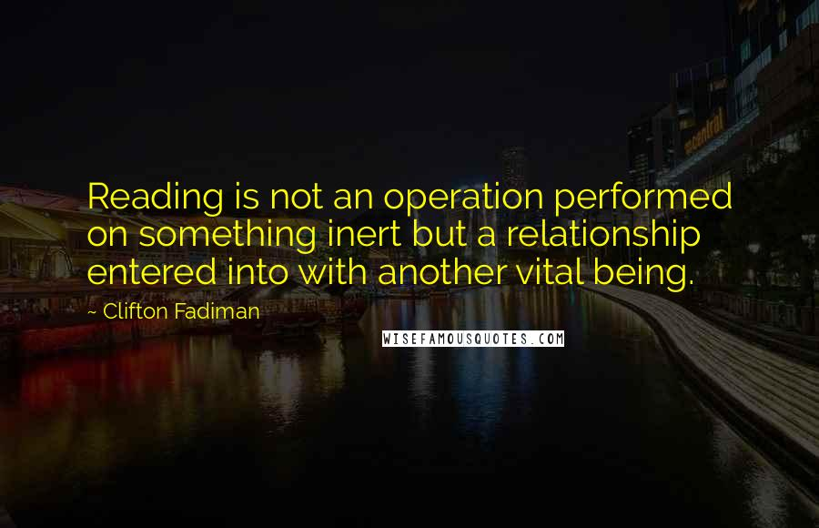 Clifton Fadiman quotes: Reading is not an operation performed on something inert but a relationship entered into with another vital being.