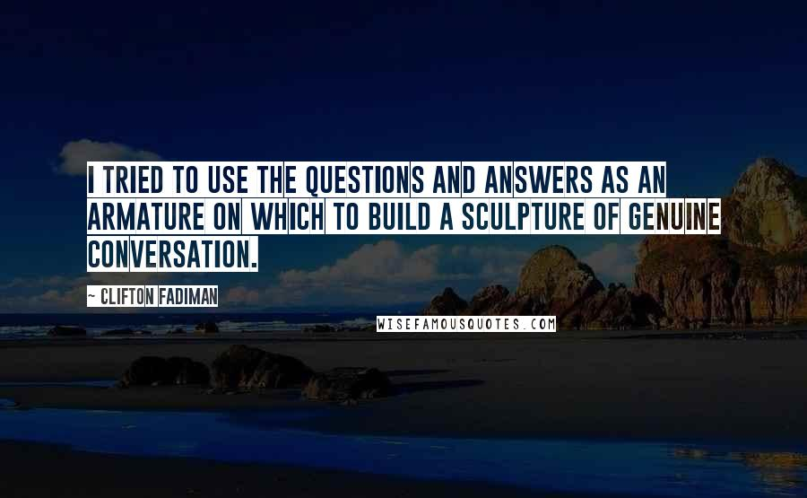 Clifton Fadiman quotes: I tried to use the questions and answers as an armature on which to build a sculpture of genuine conversation.