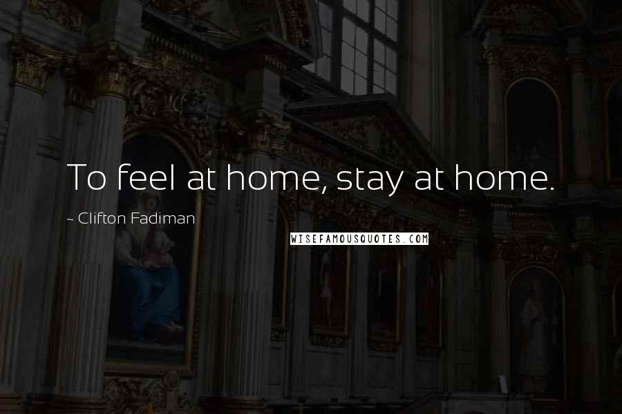 Clifton Fadiman quotes: To feel at home, stay at home.