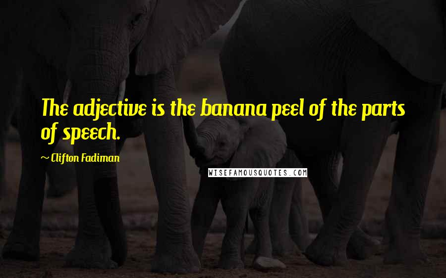 Clifton Fadiman quotes: The adjective is the banana peel of the parts of speech.