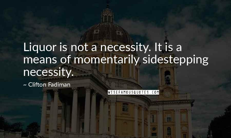 Clifton Fadiman quotes: Liquor is not a necessity. It is a means of momentarily sidestepping necessity.