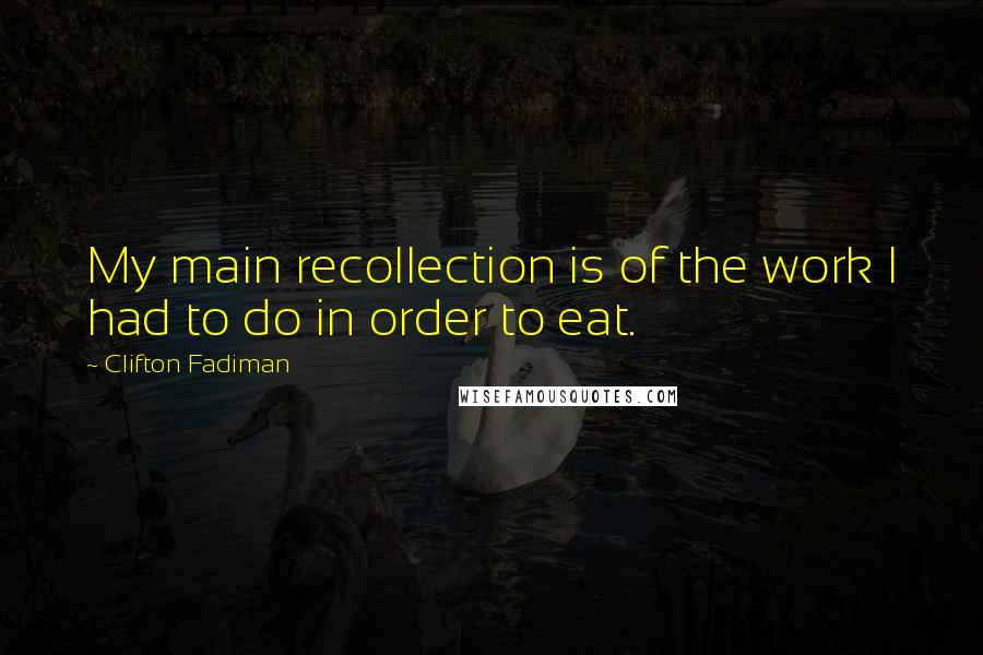 Clifton Fadiman quotes: My main recollection is of the work I had to do in order to eat.
