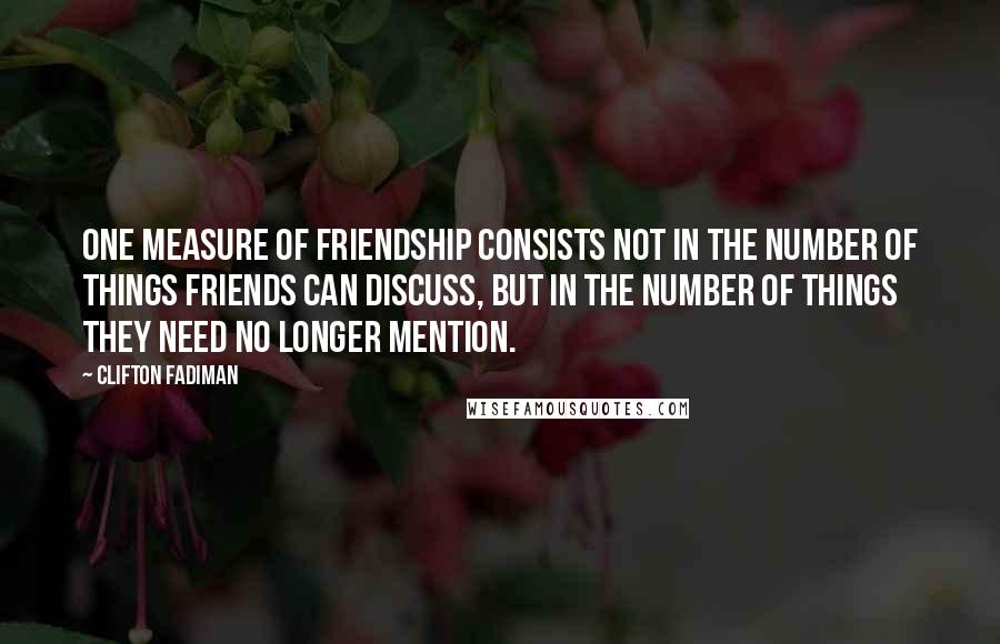 Clifton Fadiman quotes: One measure of friendship consists not in the number of things friends can discuss, but in the number of things they need no longer mention.